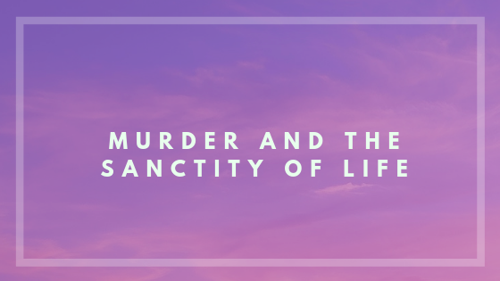 Murder and the sanctity of life